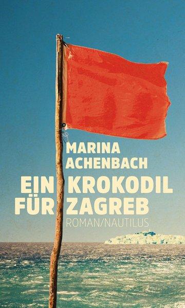Ein Krokodil für Zagreb : Roman / Marina Achenbach Roman Originalveröffentlichung, Erstausgabe, 1. Auflage