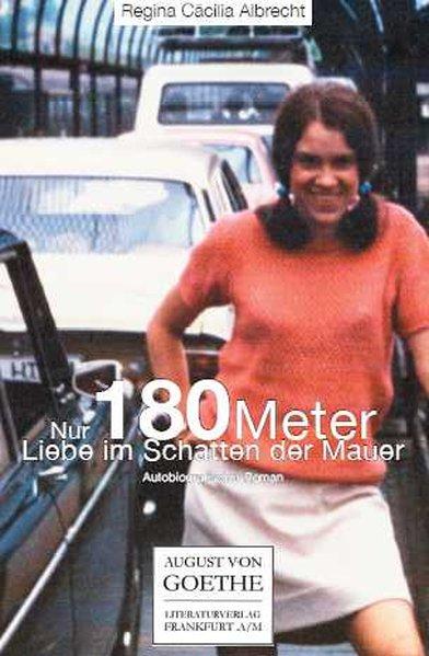 Nur 180 Meter : Liebe im Schatten der Mauer ; autobiographischer Roman / Regina Cäcilia Albrecht 6. Aufl.