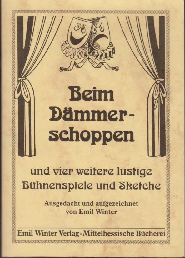 Beim Dämmerschoppen und vier weitere lustige Bühnenspiele und Sketche / ausgedacht und aufgeschrieben von Emil Winter Bühnenspiele und Sketche