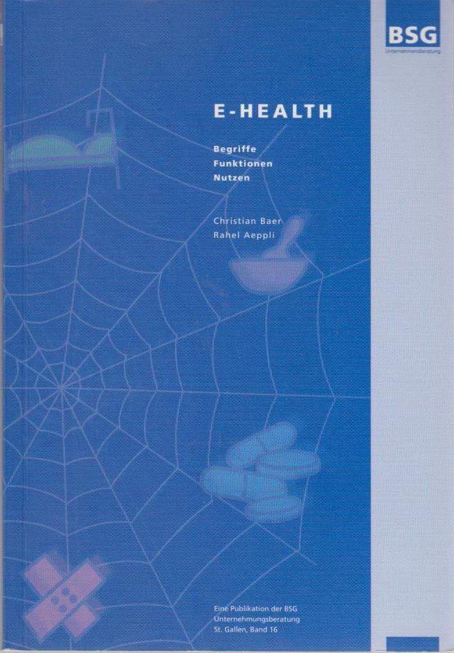 E-health : Begriffe, Funktionen, Nutzen / Christian Baer ; Rahel Aeppli. [BSG-Unternehmensberatung] / BSG-Unternehmensberatung (Sankt Gallen): Eine Publikation der BSG-Unternehmungsberatung St. Gallen ; Bd. 16 2. Ausg.