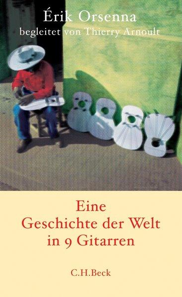 Geschichte der Welt in 9 Gitarren / Érik Orsenna begleitet von Thierry Arnoult. Aus dem Franz. von Holger Fock und Sabine Müller