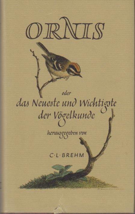 Ornis oder das Neueste und Wichtigste der Vögelkunde / in Verbindung mit mehreren Naturforschern hrsg. von Chr. L. Brehm. [Mit Nachw. von Kurt Größler] Reprint d. Orig.-Ausg. Jena 1824 - 27