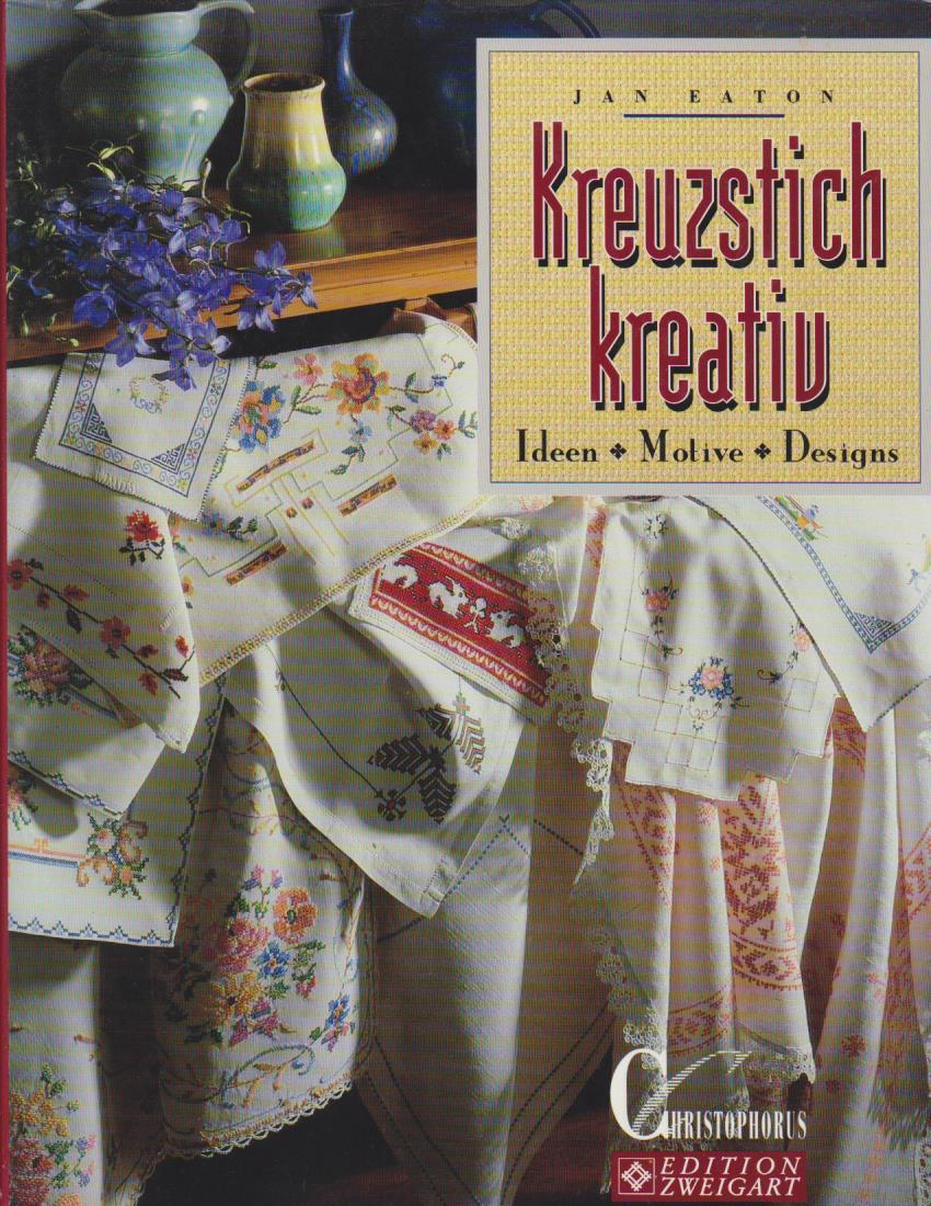 Kreuzstich kreativ : Ideen - Motive - Designs / Jan Eaton. [Übers. aus dem Engl. von Helen H. J. Liebe] / Edition Zweigart Ideen - Designs - Motive