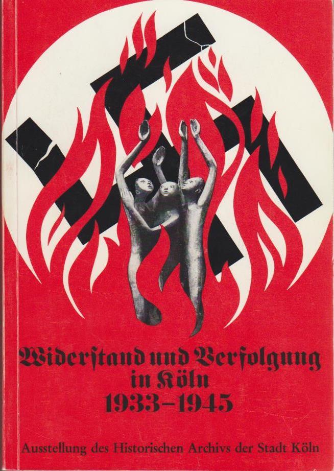 Irsfeld, Franz: Widerstand und Verfolgung in Köln : 1933 - 1945; Ausstellung Histor. Archiv d. Stadt Köln, 8. Februar - 28. April 1974 / [Zusammenstellung d. Ausstellung: Franz Irsfeld; Bernd Wittschier]
