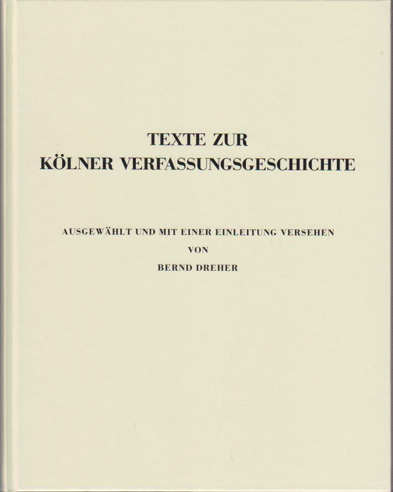 Dreher, Bernd: Texte zur Kölner Verfassungsgeschichte / ausgew. u. mit e. Einl. vers. von Bernd Dreher / Kölnisches Stadtmuseum: Veröffentlichungen des Kölnischen Stadtmuseums ; H. 6