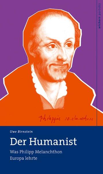 Der Humanist : was Philipp Melanchthon Europa lehrte / Uwe Birnstein / Wichern Porträts Wie Philipp Melanchthon Europa lehrte 2., veränd. Aufl.