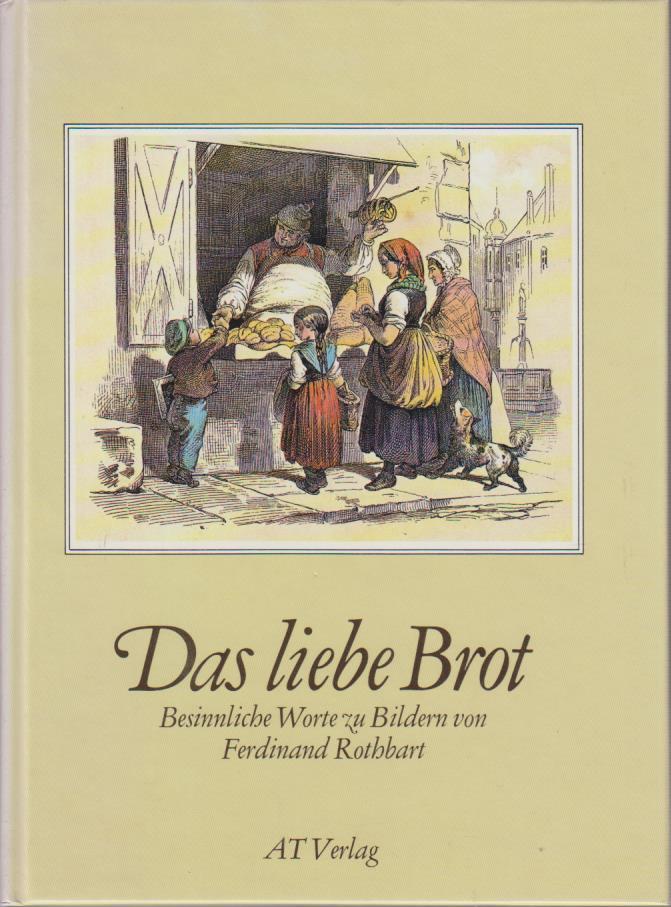 Das liebe Brot. Besinnliche Worte zu Bildern von Ferdinand Rothbart.