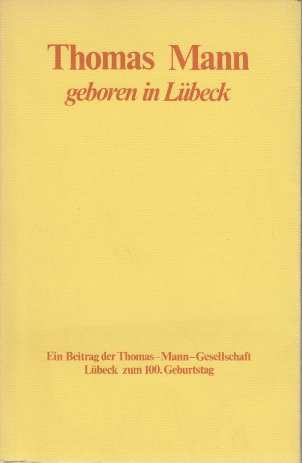 Thomas Mann, geboren in Lübeck : zum 100. Geburtstag / hrsg. von Jan Herchenröder u. Ulrich Thoemmes f. d. Thomas-Mann-Ges. in Lübeck