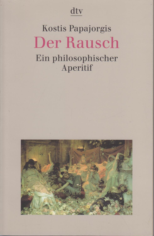 Papagiorges, Kostes und Gaby Wurster: Der Rausch : ein philosophischer Aperitif / Kostis Papajorgis. Aus dem Neugriech. von Gaby Wurster / dtv ; 30665 Ein philosophischer Aperitif Ungekürzte Ausg.