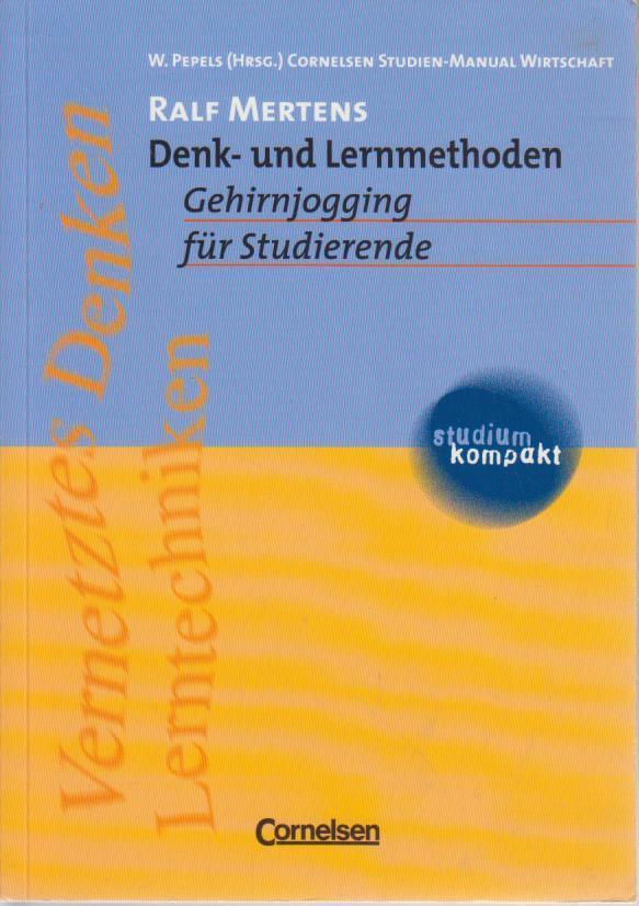 Denk- und Lernmethoden : Gehirnjogging für Studierende ; [vernetztes Denken, Lerntechniken] / Ralf Mertens. W. Pepels (Hrsg.) / Cornelsen Studien-Manual Wirtschaft Studium kompakt 1. Aufl., 1. Dr.