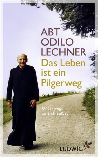 Das Leben ist ein Pilgerweg : unterwegs zu sich selbst / Odilo Lechner. Hrsg. und bearb. von Michael Cornelius und Juergen Schlagenhof 1. Aufl.