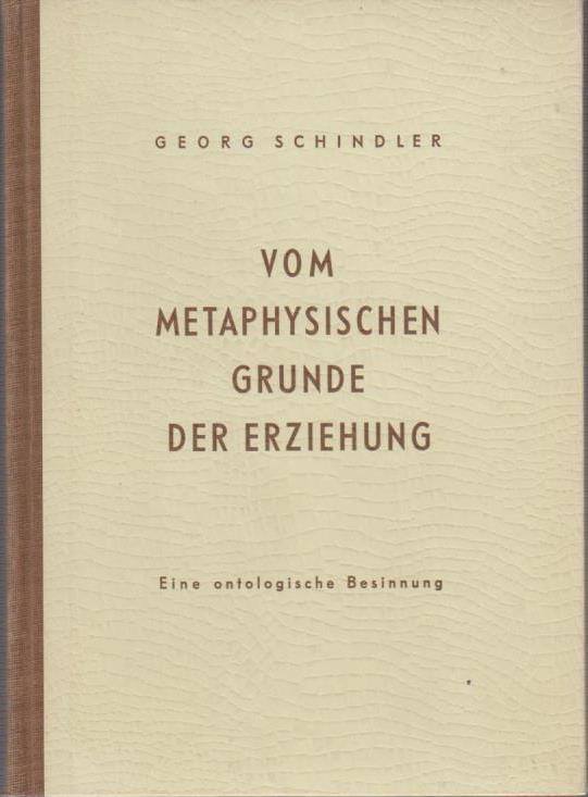 Schindler, Georg: Vom metaphysischen Grunde der Erziehung : Eine ontologische Betrachtung.