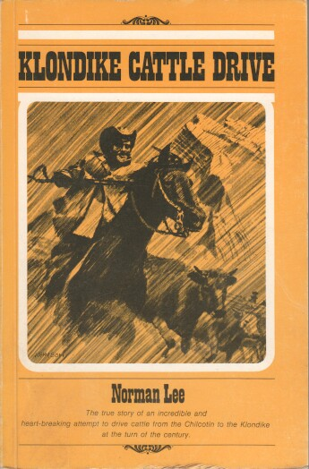 Klondike Cattle Drive: The Journal of Norman Lee. The true story of an incredible and heart-breaking attempt to drive cattle from the Chilcotin to the Klondike at the turn of the century. 5. Aufl.