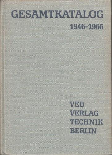 Gesamtkatalog VEB Verlag Technik : 1946 - 1966. 20 Jahren Literaturarbeit für den technischen Fortschritt.