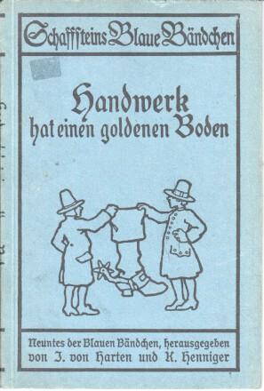Handwerk hat einen goldenen Boden : sechs Erzählungen aus d. Handwerkerstande Schaffsteins blaue Bändchen ; 9 2. Aufl.