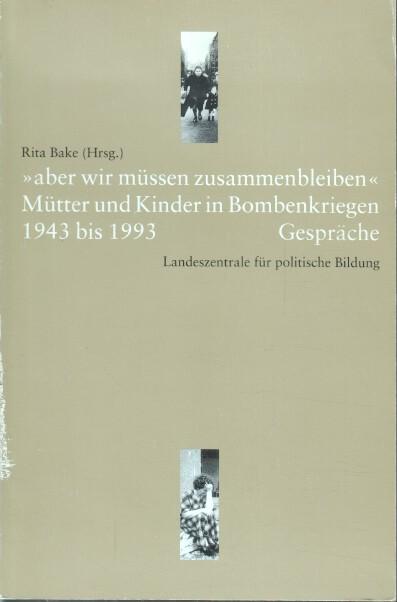 """""""Aber wir müssen zusammenbleiben"""" : Mütter und Kinder in Bombenkriegen 1942 bis 1993 ; Gespräche. Landeszentrale für Politsche Bildung. Rita Bake (Hrsg.)"""