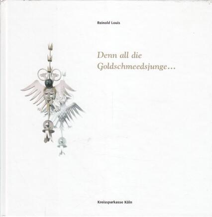 Louis, Reinold: Denn all die Goldschmeedsjunge ... Herausgegeben anläßlich der außerordentlichen Präsentation der Kreissparkasse Köln zum 50jährigen Jubiläum