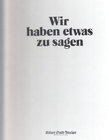 Wir haben etwas zu sagen. hrsg. vom Verlag M. DuMont Schauberg, Köln, zum hundertsten Geburtstag des Kölner Stadtanzeiger