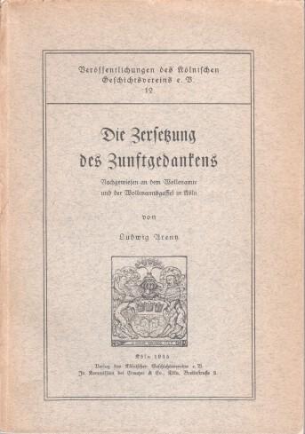 Die Zersetzung des Zunftgedankens : Nachgewiesen an d. Wollenamte u. d. Wollenamtsgaffel in Köln.