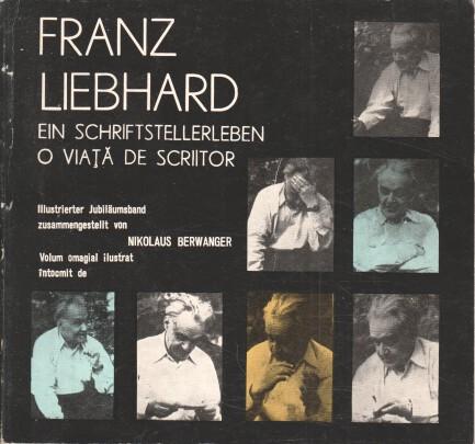 Franz Liebhard : e. Schriftstellerleben ; ill. Jubiläumsbd. ; für Franz Liebhard anlässlich seines 80. Geburtstages. zusammengestellt von Nikolaus Berwanger. [Übers. ins Rumän. von Erika Scharf]