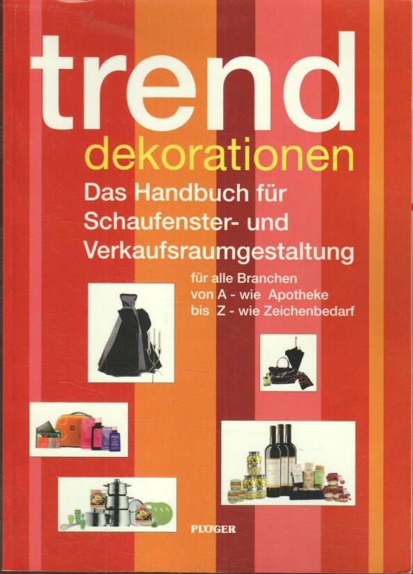Trend Dekorationen : das Handbuch für Schaufenster- und Verkaufsraumgestaltung ; [für alle Branchen von A - wie Apotheke bis Z - wie Zeichenbedarf]. von
