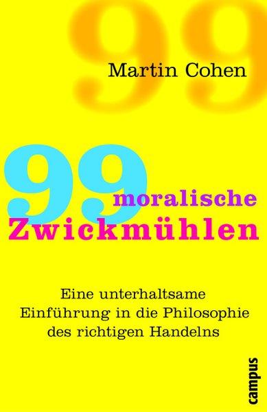 99 moralische Zwickmühlen : [eine unterhaltsame Einführung in die Philosophie des richtigen Handelns]. Aus dem Engl. von Rita Seuss ...