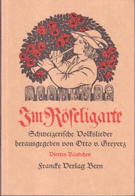 (Hrsg.) Von Greyerz, Otto: Im Röseligarte. Viertes Bändchen. Schweizerische Volkslieder. REPRINT der Originalausgabe.