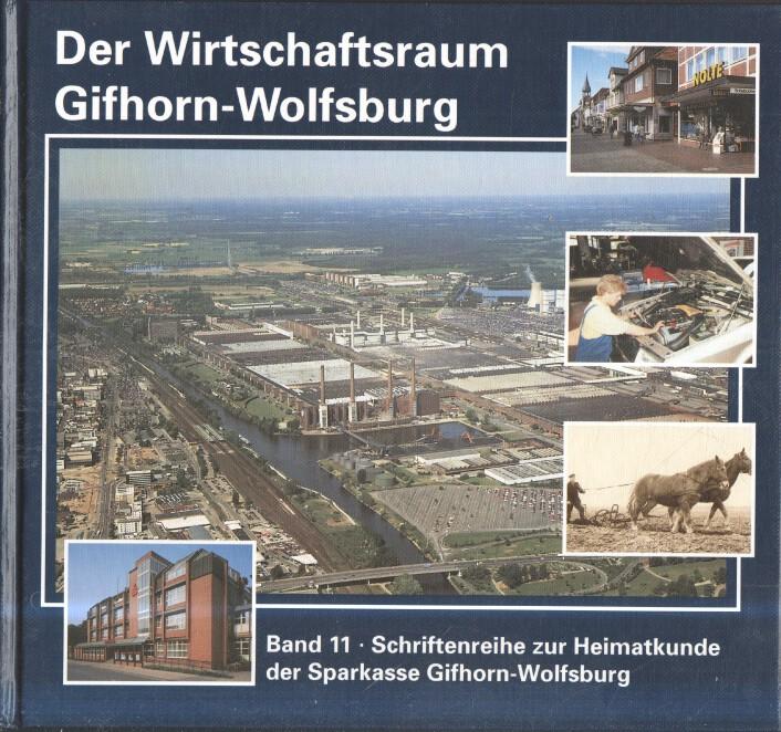 Der Wirtschaftsraum Gifhorn-Wolfsburg. Schriftenreihe zur Heimatskunde der Sparkasse Gifhorn-Wolfsburg 1.-4. Tausend
