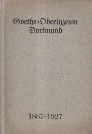 Dortmund. Goethe Oberlyzeum Dortmund 1867 - 1927. Festjahrbuch für das Schuljahr 1927. aus Anlaß des 60jährigen Bestehens der Anstalt.