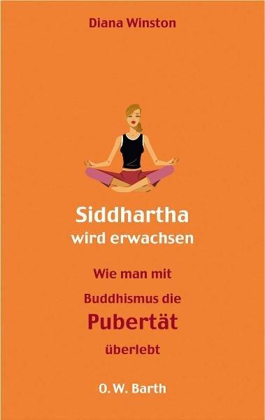Siddharta wird erwachsen : Wie man mit Buddhismus die Pubertät übersteht. Diana Winston.  Aus dem Amerikan. von Manja van Wezemael. Mit einem Vorwort von Noah Levine 1., Aufl.