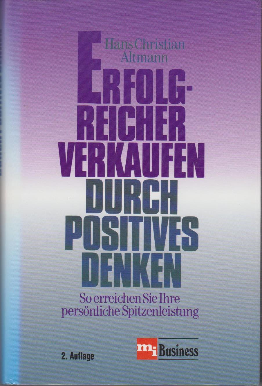 Erfolgreicher verkaufen durch positives Denken : so erreichen Sie Ihre persönliche Spitzenleistung / Hans Christian Altmann 2. Aufl.