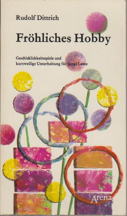 Fröhliches Hobby : Geschicklichkeitsspiele u. kurzweilige Unterhaltung f. junge Leute / Rudolf Dittrich. [Ill.: Gustel Koch] / Arenataschenbuch ; Bd. 1091