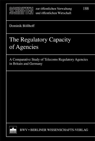 The regulatory capacity of agencies : a comparative study of telecoms regulatory agencies in Britain and Germany / Dominik Bollhoff / Schriften zur öffentlichen Verwaltung und öffentlichen Wirtschaft ; Bd. 188 1. Aufl.