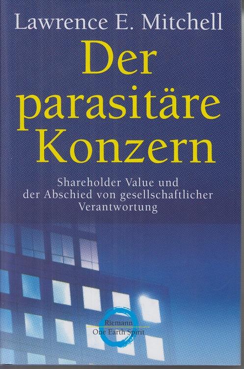 Mitchell, Lawrence E. (Verfasser) Der parasitäre Konzern: Shareholder-Value und der Abschied von gesellschaftlicher Verantwortung. 1. Aufl.