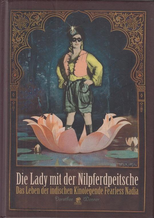 Die Lady mit der Nilpferdpeitsche : das Leben der indischen Kinolegende Fearless Nadia. Dorothee Wenner