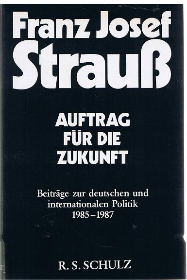 Strauß, Franz Josef Auftrag für die Zukunft. Beiträge zur deutschen und interntionalen Politik 1985-1987. 1. Auflage
