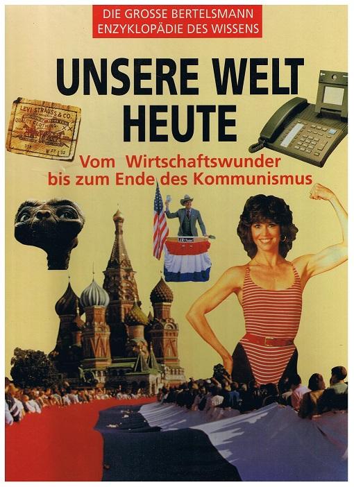 Unsere Welt heute. Vom Wirtschaftswunder bis zum Ende des Kommunismus. Die große Bertelsmann Enzyklopädie des Wissens.