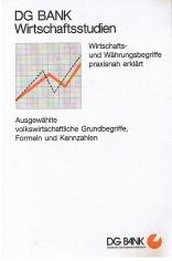 DG Bank Wirtschaftsstudien - Wirtschafts und Währungsbegriffe praxisnah erklärt - Ausgewählte volkswirtschaftliche Grundbegriffe, Formeln und Kennzahlen.