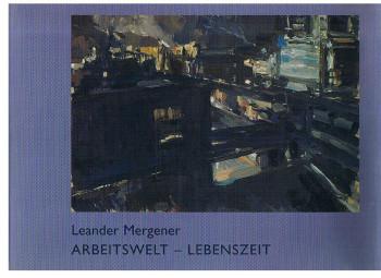 Leander Mergener: Arbeitswelt - Lebenszeit. (Ausstellungskatalog).