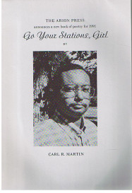 The Arion Press announces a new book of poetry for 1991: Go Your Stations, Girl. By Carl R. Martin.