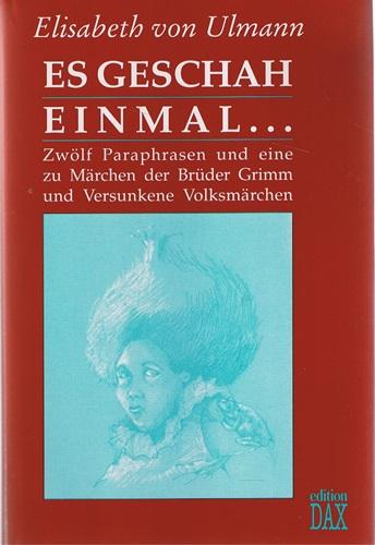 von, Ulmann Elisabeth Es geschah einmal.... Zwölf Paraphrasen und eine zu Märchen der Brüder Grimm und versunkene Volksmärchen - Zwölf Paraphrasen und eine zu Märchen der Brüder Grimm und versunkene Volksmärchen -