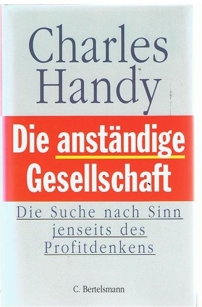 Handy, Charles Die anständige Gesellschaft - Die Suche nach Sinn jenseits des Profitdenkens - 1. Aufl.