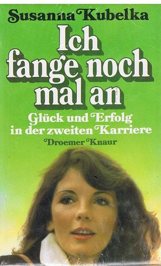Kubelka, Susanna Ich fange noch mal an - Glück und Erfolg in der zweiten Karriere -