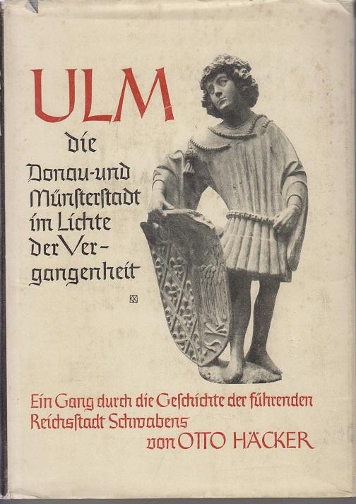 Häcker, Otto Ulm - Die Donau- und Münsterstadt im Lichte der Vergangenheit - - Ein Gang durch die Geschichte der führenden Reichsstadt Schwabens -