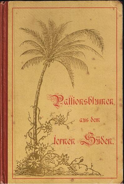 Passionsblumen aus dem fernen Süden. Kurze Darstellung der Arbeiten, Leiden und Erfolge der St. Benediktus-Missions-Schwestern in Deutsch-Ostafrika.