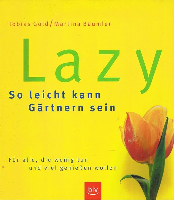 Gold, Tobias und Martina Bäumler Lazy - So leicht kann Gärtnern sein. Für alle, die wenig tun und viel genießen wollen.