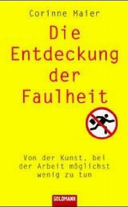 Die Entdeckung der Faulheit: Von der Kunst, bei der Arbeit möglichst wenig zu tun. 4. Auflage.