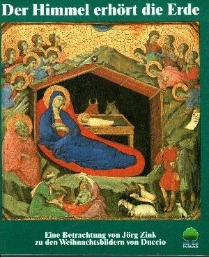 Der Himmel erhört die Erde; Teil: Geschenkh. Eine Betrachtung von Jörg Zink zu den Weihnachtsbildern von Duccio.