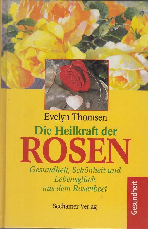Die Heilkraft der Rosen. Gesundheit, Schönheit und Lebensglück aus dem Rosenbeet