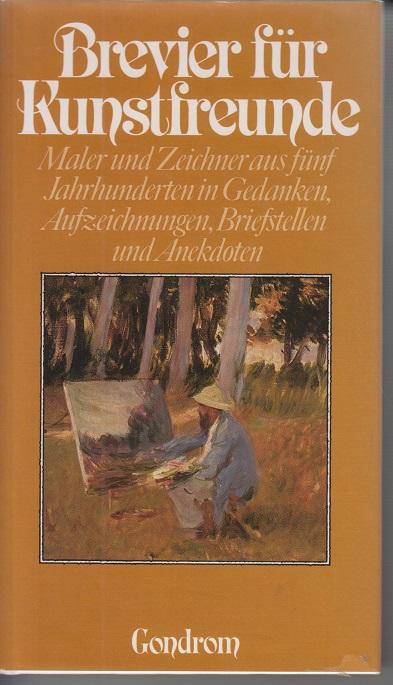 Brevier für Kunstfreunde. Maler und Zeichner aus fünf Jahrhunderten in Gedanken, Aufzeichnungen, Briefstellen und Anekdoten 1ste Aufl.